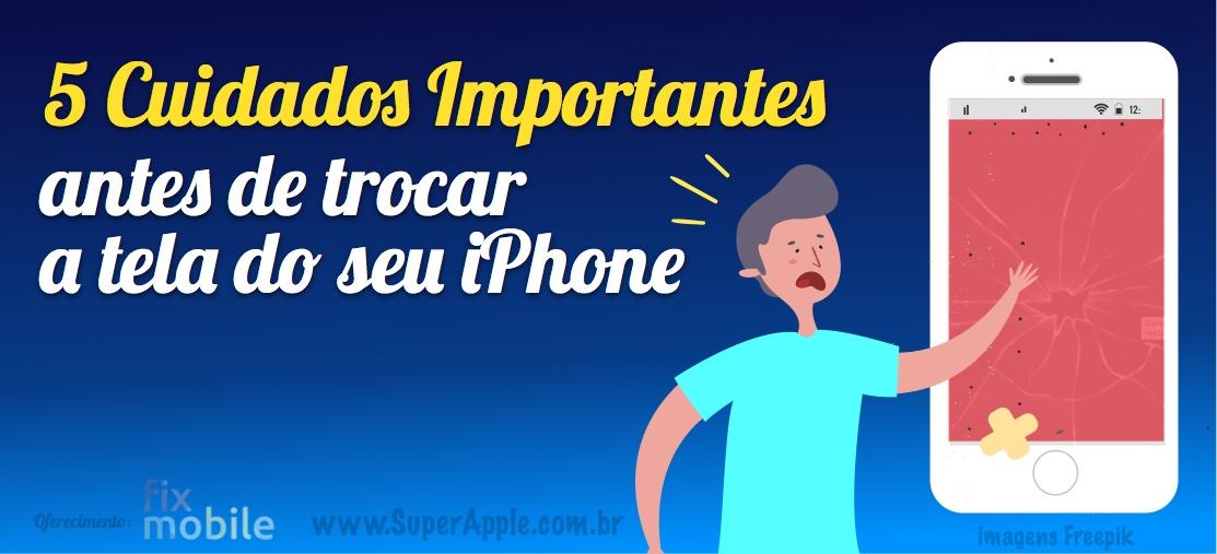 5 Cuidados Importantes Antes de Trocar a Tela do iPhone